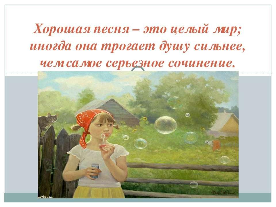 Хорошая песня – это целый мир; иногда она трогает душу сильнее, чем самое сер...