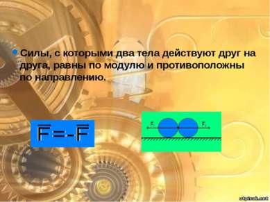 Силы, с которыми два тела действуют друг на друга, равны по модулю и противоп...