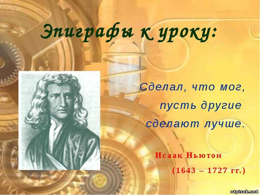 Эпиграфы к уроку: Сделал, что мог, пусть другие сделают лучше. Исаак Ньютон (...