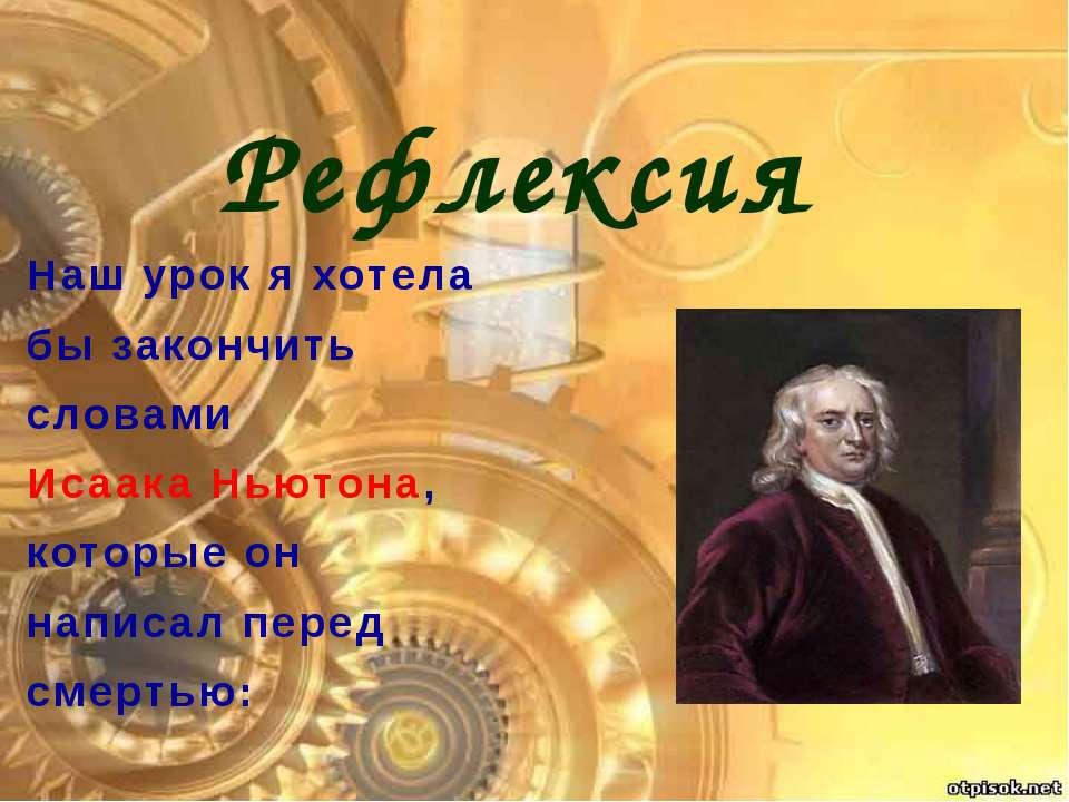 Наш урок я хотела бы закончить словами Исаака Ньютона, которые он написал пер...