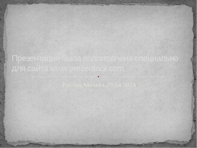 Россия,Москва,29.04.2014 Презентация была подготовлена специально для сайта w...