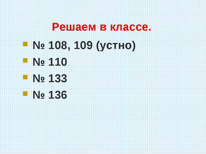 Решаем в классе. № 108, 109 (устно) № 110 № 133 № 136