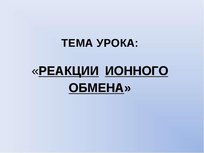 ТЕМА УРОКА: «РЕАКЦИИ ИОННОГО ОБМЕНА»