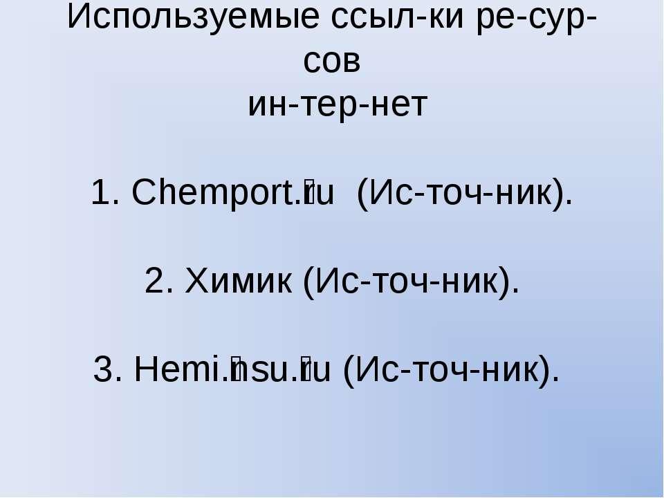 Используемые ссыл ки ре сур сов ин тер нет 1. Chemport. ru (Ис точ ник). 2. Х...