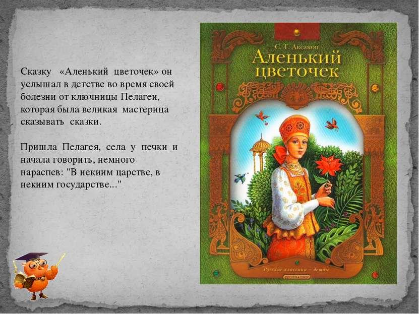 Сказку «Аленький цветочек» он услышал в детстве во время своей болезни от клю...