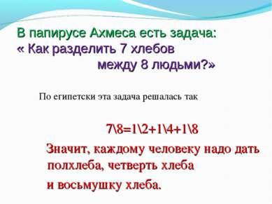 В папирусе Ахмеса есть задача: « Как разделить 7 хлебов между 8 людьми?» По е...