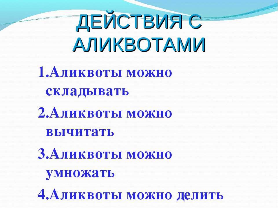 ДЕЙСТВИЯ С АЛИКВОТАМИ 1.Аликвоты можно складывать 2.Аликвоты можно вычитать 3...