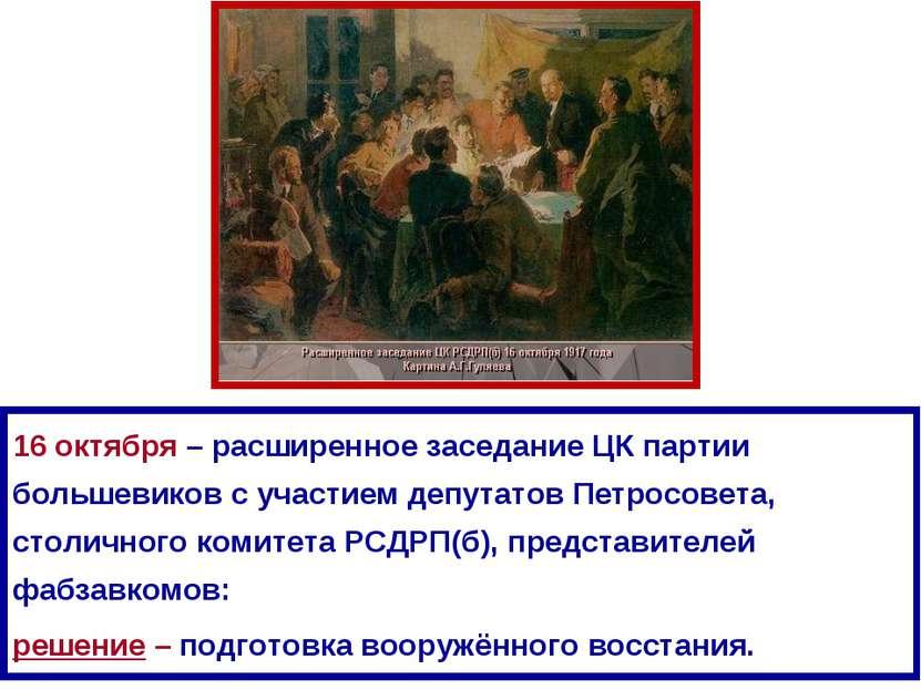 16 октября – расширенное заседание ЦК партии большевиков с участием депутатов...