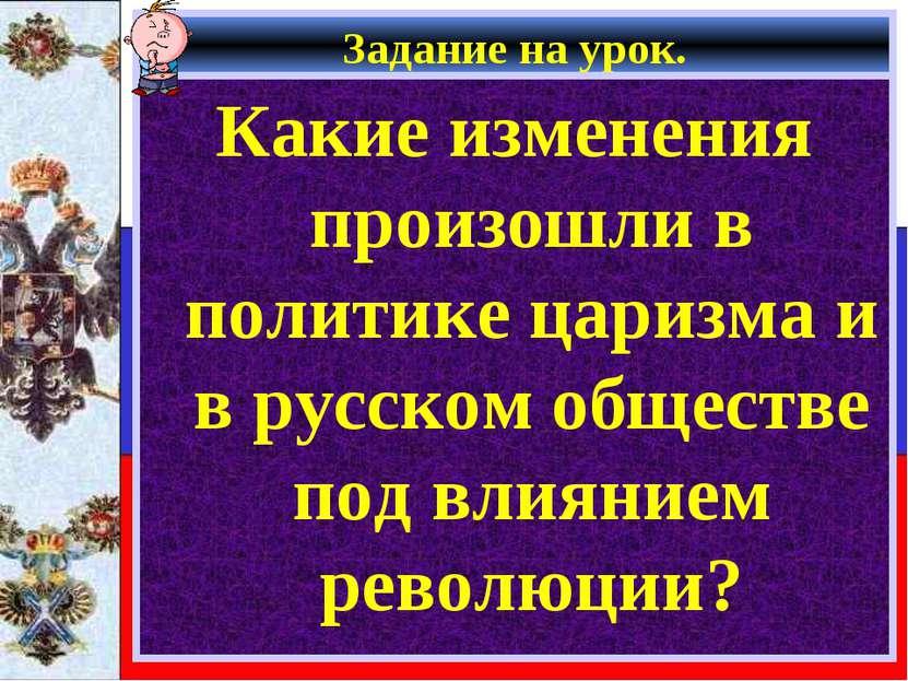 Задание на урок. Какие изменения произошли в политике царизма и в русском общ...