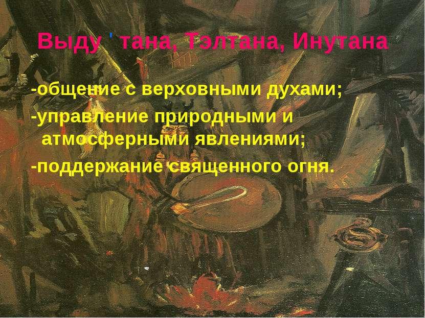 Выду ' тана, Тэлтана, Инутана -общение с верховными духами; -управление приро...