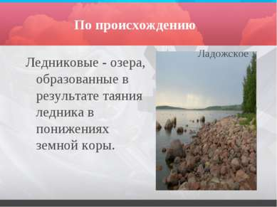 По происхождению Ледниковые - озера, образованные в результате таяния ледника...