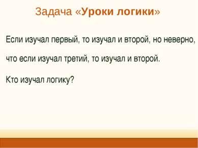 Задача «Уроки логики» Если изучал первый, то изучал и второй, но неверно, что...