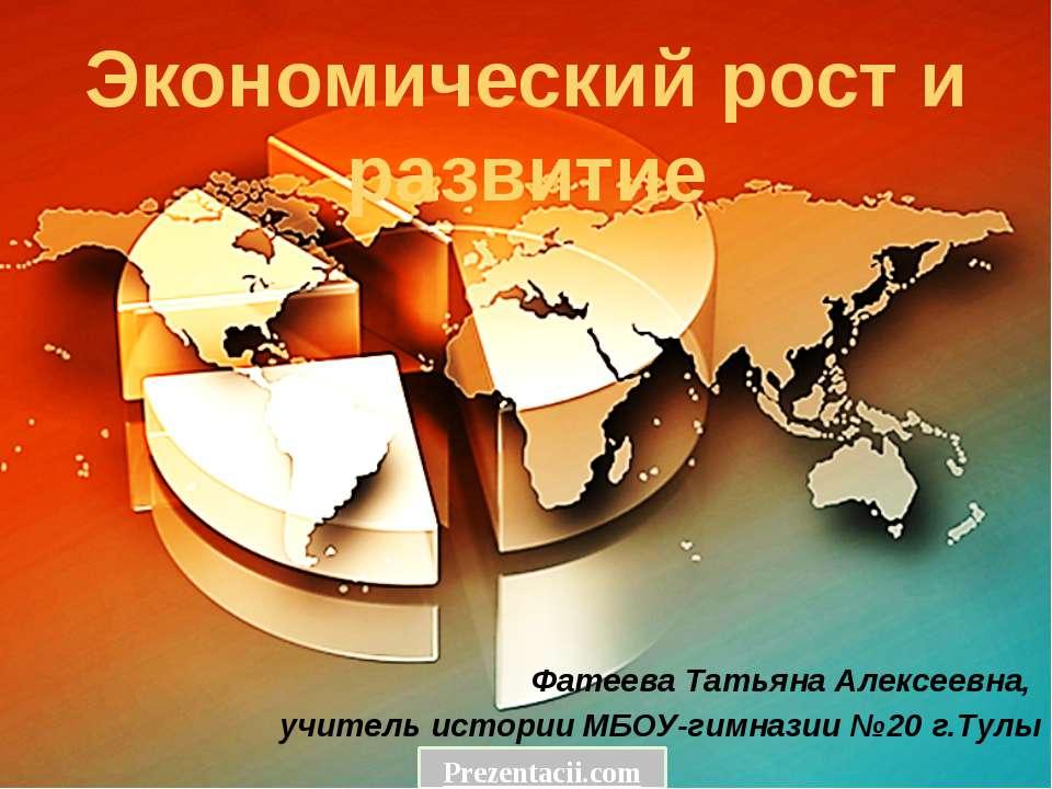 Экономический рост и развитие Фатеева Татьяна Алексеевна, учитель истории МБО...