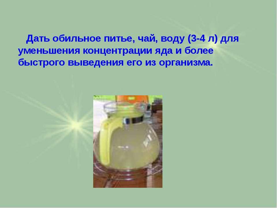 Дать обильное питье, чай, воду (3-4 л) для уменьшения концентрации яда и боле...