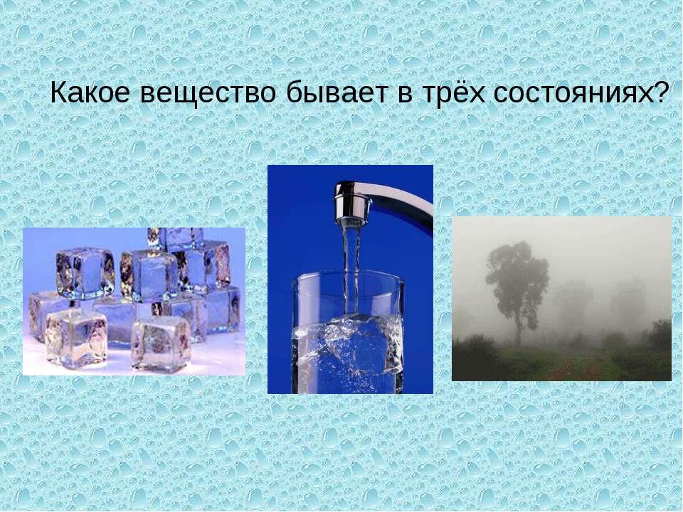 Какое вещество бывает в трёх состояниях?