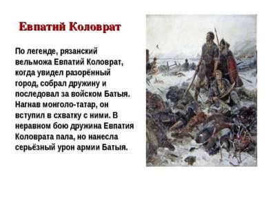 По легенде, рязанский вельможа Евпатий Коловрат, когда увидел разорённый горо...