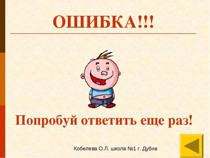 ОШИБКА!!! Попробуй ответить еще раз! Кобелева О.Л. школа №1 г. Дубна
