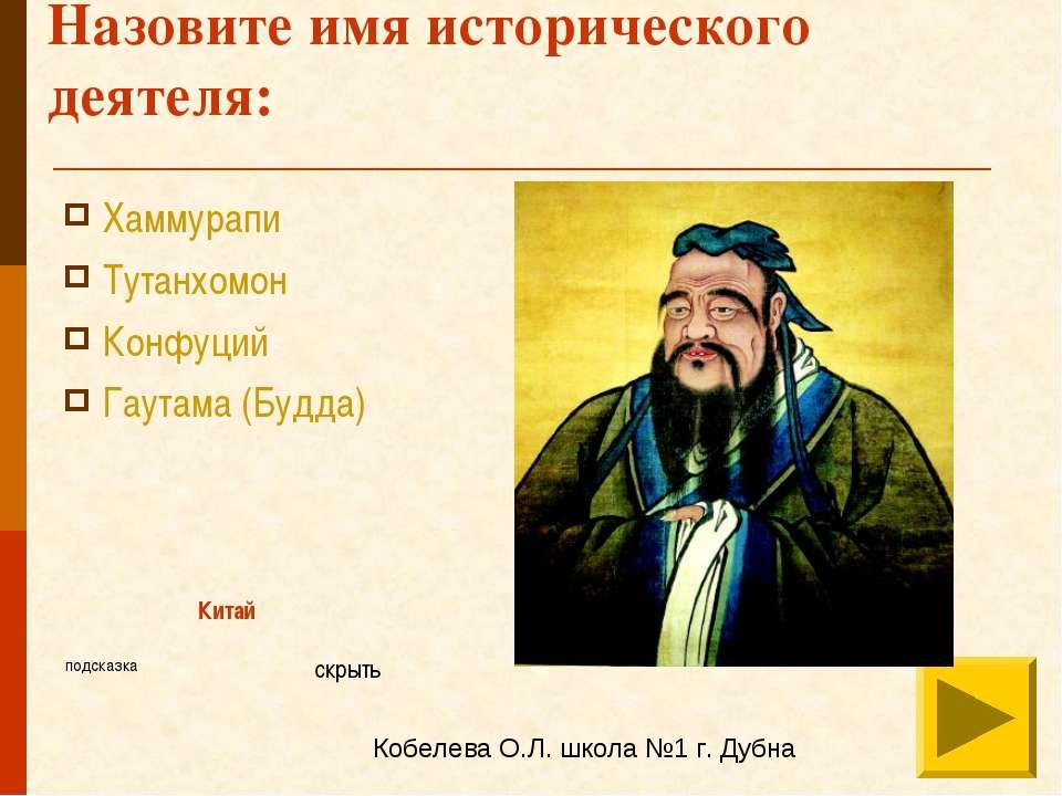 Назовите имя исторического деятеля: Хаммурапи Тутанхомон Конфуций Гаутама (Бу...