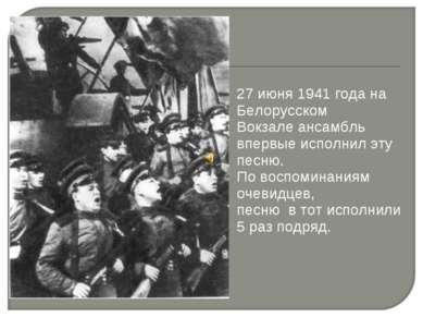 27 июня 1941 года на Белорусском Вокзале ансамбль впервые исполнил эту песню....
