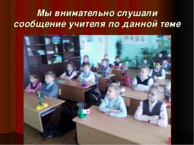 Мы внимательно слушали сообщение учителя по данной теме