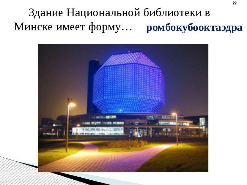 ромбокубооктаэдра Здание Национальной библиотеки в Минске имеет форму…