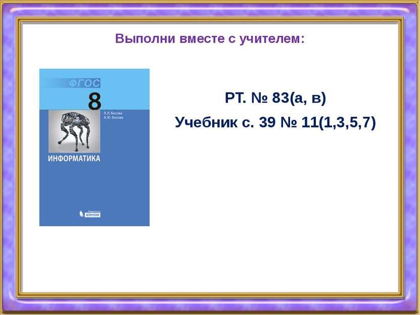 Выполни вместе с учителем: РТ. № 83(а, в) Учебник с. 39 № 11(1,3,5,7)