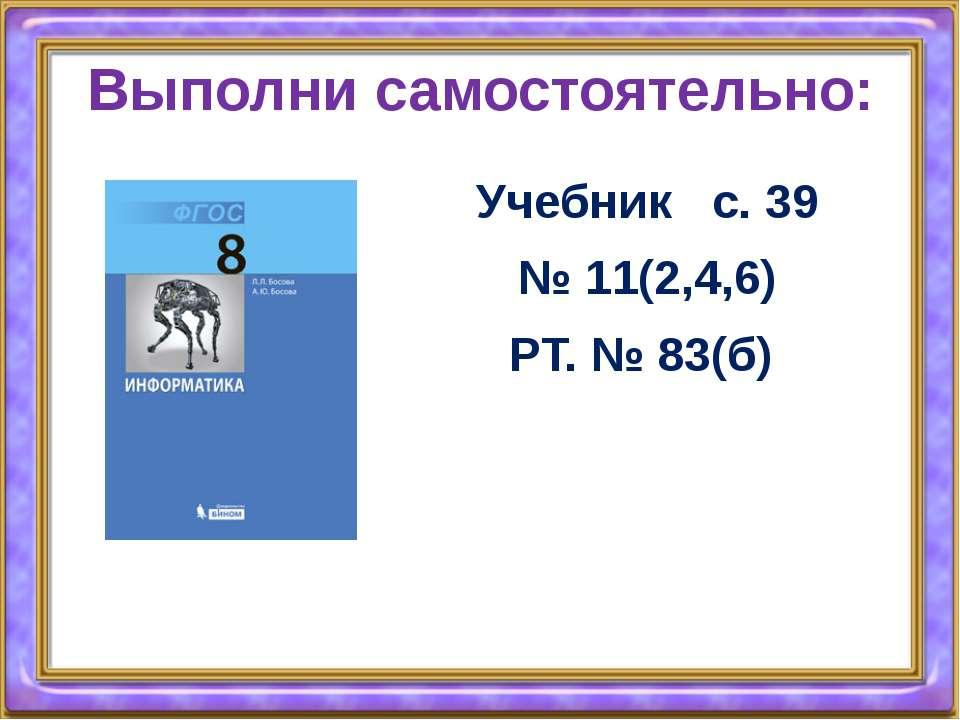 Выполни самостоятельно: Учебник с. 39 № 11(2,4,6) РТ. № 83(б)