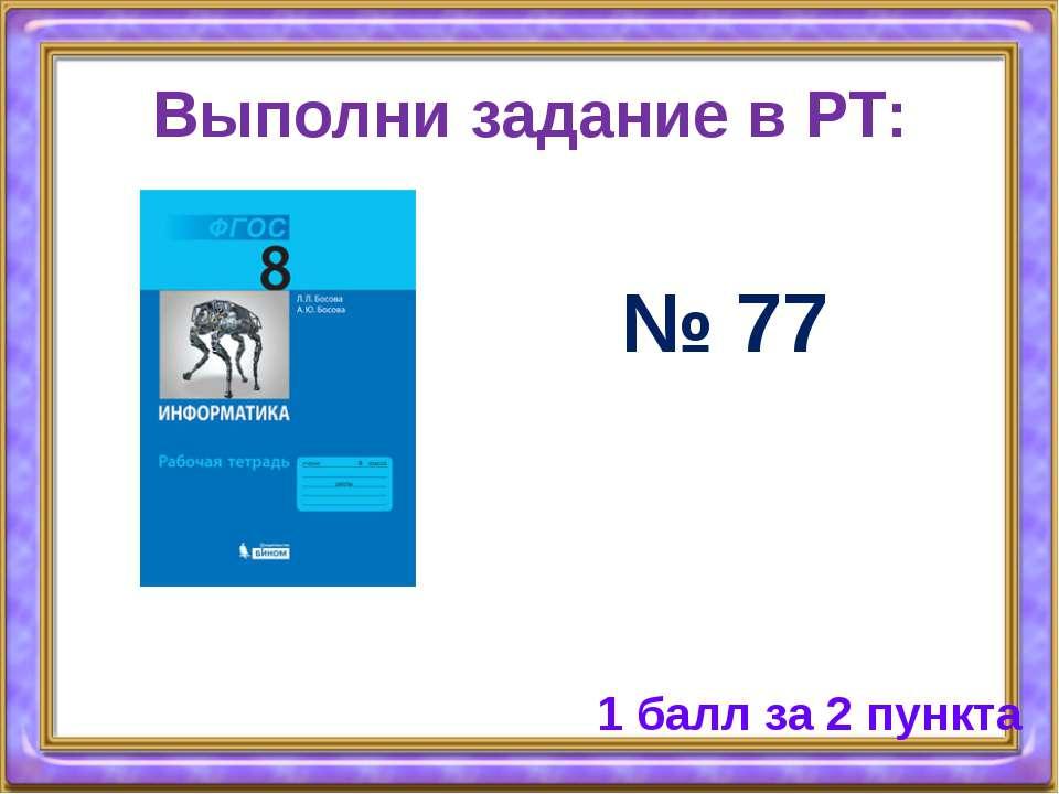 Выполни задание в РТ: № 77 1 балл за 2 пункта
