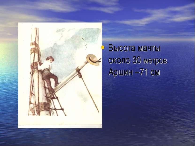 Высота мачты около 30 метров. Аршин –71 см