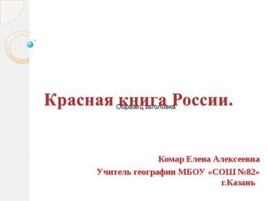 Комар Елена Алексеевна Учитель географии МБОУ «СОШ №82» г.Казань