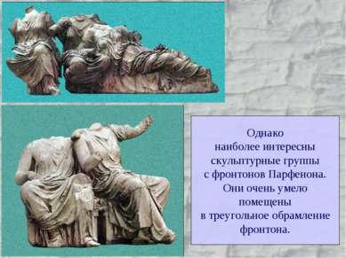 Однако наиболее интересны скульптурные группы с фронтонов Парфенона. Они очен...