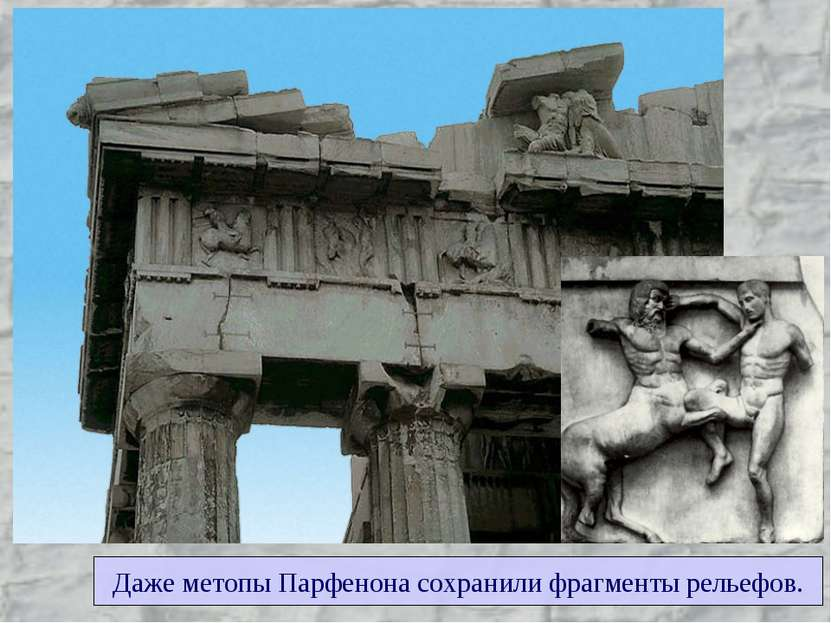 Даже метопы Парфенона сохранили фрагменты рельефов.