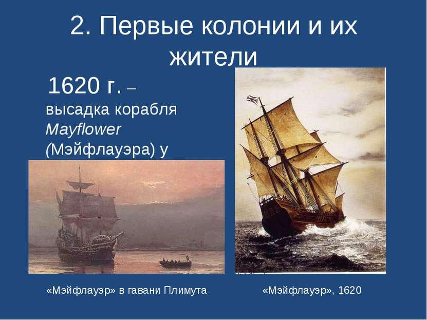 2. Первые колонии и их жители 1620 г. – высадка корабля Mayflower (Мэйфлауэра...