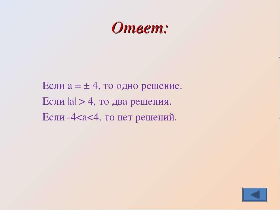 Ответ: Если а = ± 4, то одно решение. Если |а| > 4, то два решения. Если -4