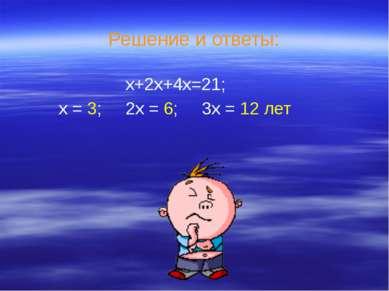 Решение и ответы: х+2х+4х=21; х = 3; 2х = 6; 3х = 12 лет
