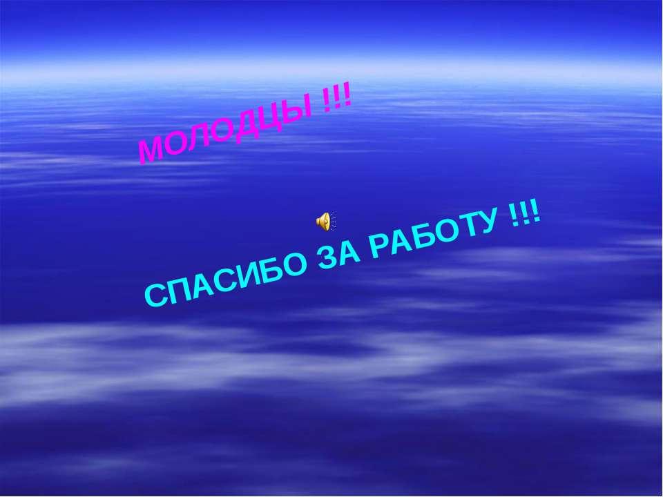 МОЛОДЦЫ !!! СПАСИБО ЗА РАБОТУ !!!