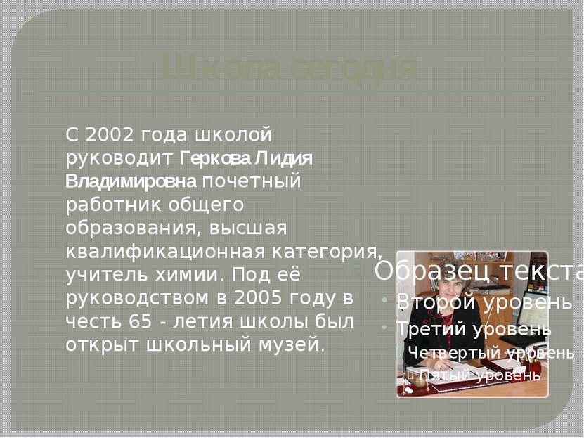 Школа сегодня С 2002 года школой руководит Геркова Лидия Владимировна почетны...