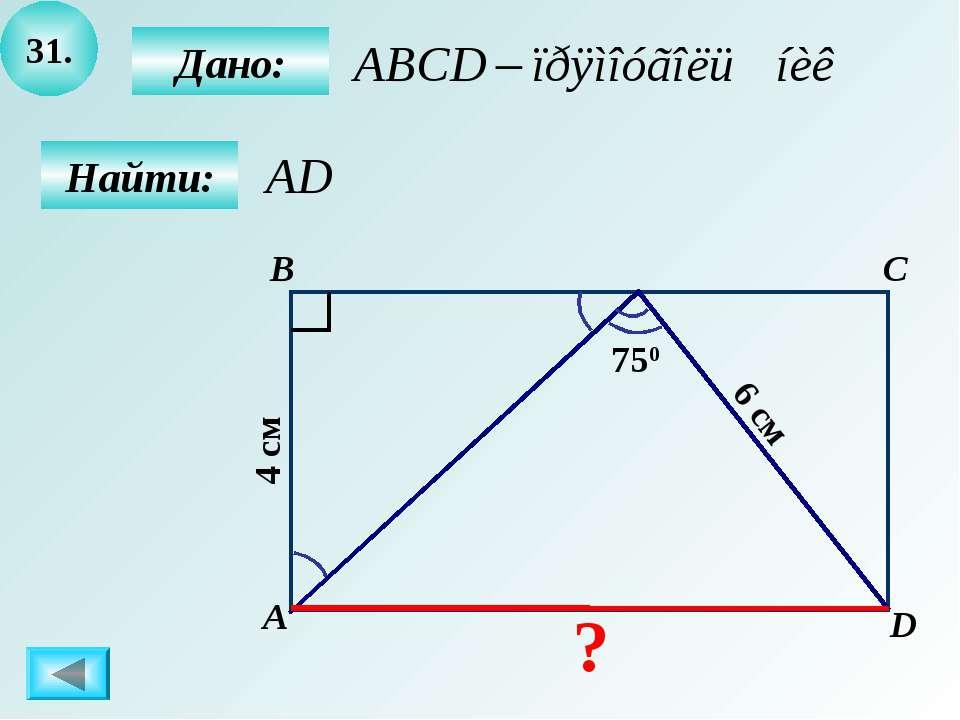31. B А C D 750 6 см 4 см Дано: Найти: ?