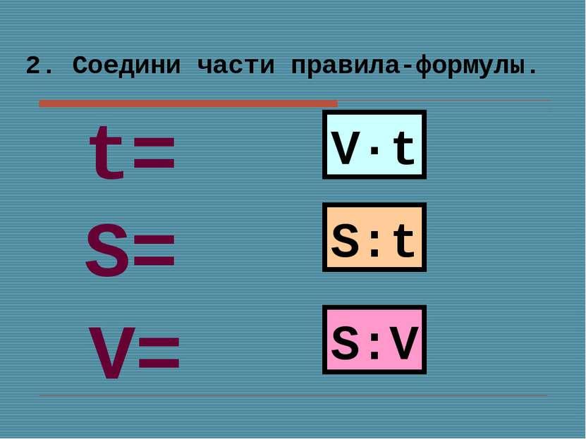 2. Соедини части правила-формулы. V·t S:t S:V S= V= t=