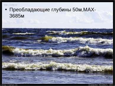 Преобладающие глубины 50м,МАХ-3685м