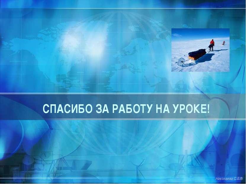 СПАСИБО ЗА РАБОТУ НА УРОКЕ! Николаева С.Б.®