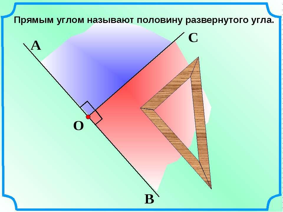 Прямым углом называют половину развернутого угла. О В А
