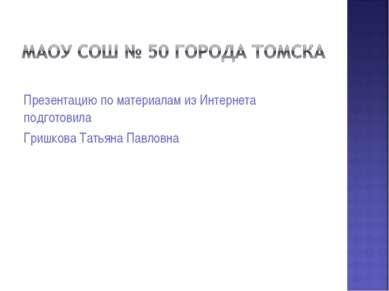 Презентацию по материалам из Интернета подготовила Гришкова Татьяна Павловна
