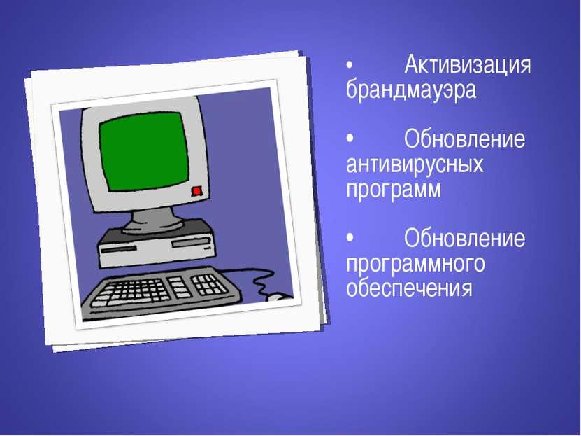 • Активизация брандмауэра • Обновление антивирусных программ • Обновление про...