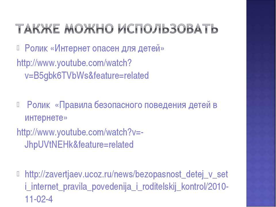 Ролик «Интернет опасен для детей» http://www.youtube.com/watch?v=B5gbk6TVbWs&...