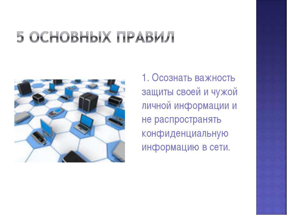 1. Осознать важность защиты своей и чужой личной информации и не распространя...