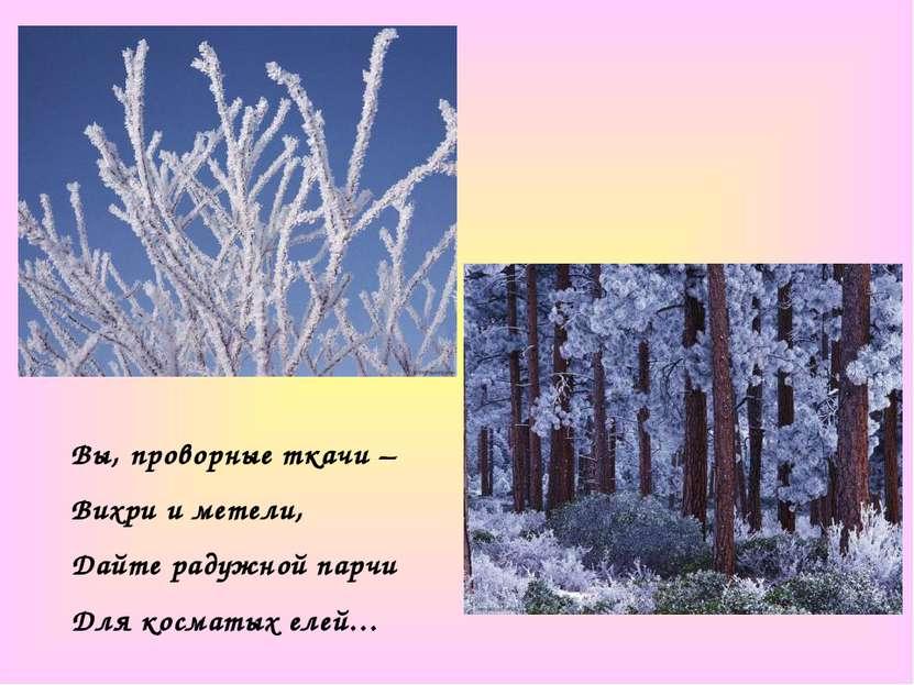 Вы, проворные ткачи – Вихри и метели, Дайте радужной парчи Для косматых елей…