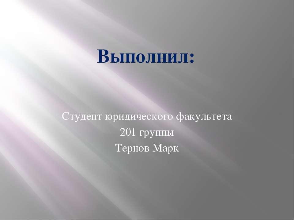 Выполнил: Студент юридического факультета 201 группы Тернов Марк