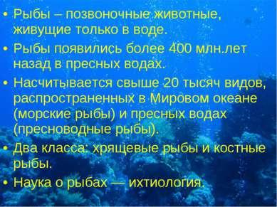 Рыбы – позвоночные животные, живущие только в воде. Рыбы появились более 400 ...