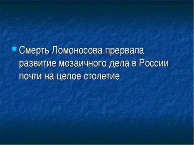 Смерть Ломоносова прервала развитие мозаичного дела в России почти на целое с...